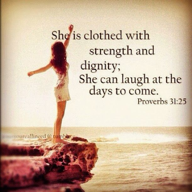 She is clothed with strength and dignity; she can laugh at the days to come. Proverbs 31:25