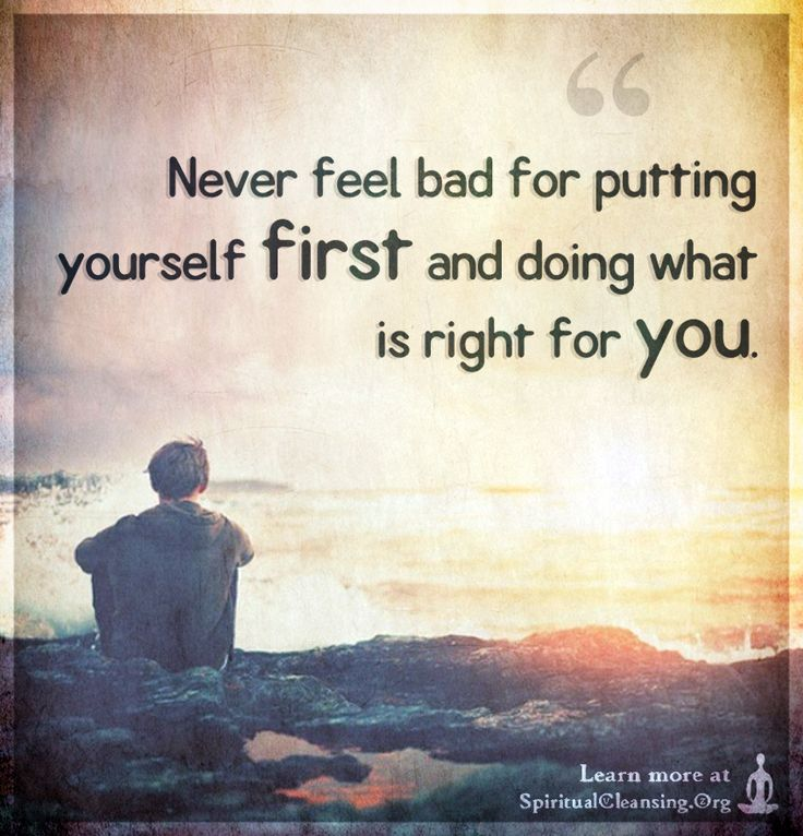 Never feel bad for putting yourself first and doing what
