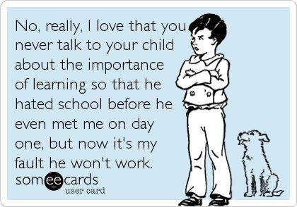Funny Teacher Week Ecard: No, really, I love that you never talk to your child about the importance of learning so that he hated school before he even met me on day one, but now it's my fault he won't work.