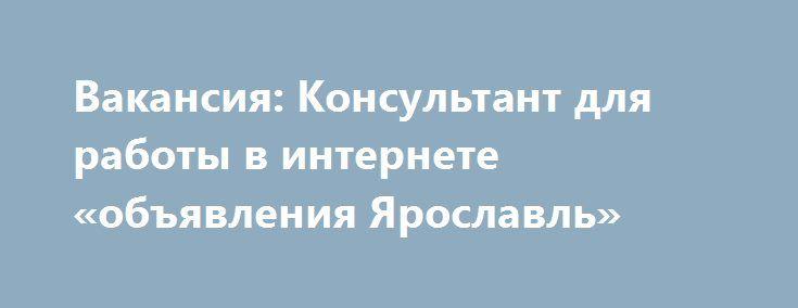 Вакансия: Консультант для работы в интернете «объявления Ярославль» http://www.mostransregion.ru/d_088/?adv_id=485 Несложная работа в Интернете, развитие Интернет продаж, продвижение бренда в сети, организация товарооборота компании. Интернет-магазин товаров народного потребления, широкий ассортимент продукции, налаженные поставки покупателям. Средства гигиены, косметика, аксессуары и многое другое.    Обязанности:    - Создание базы клиентов.    - Информационная поддержка…