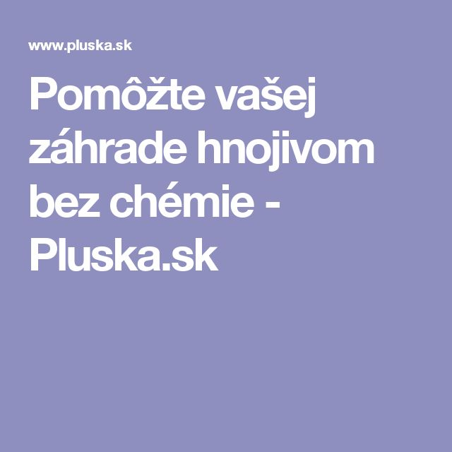 Pomôžte vašej záhrade hnojivom bez chémie - Pluska.sk