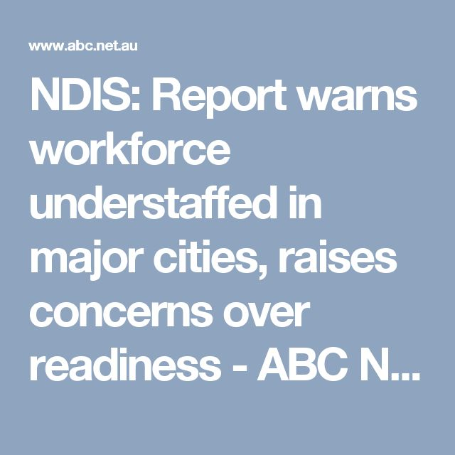 NDIS: Report warns workforce understaffed in major cities, raises concerns over readiness - ABC News (Australian Broadcasting Corporation)