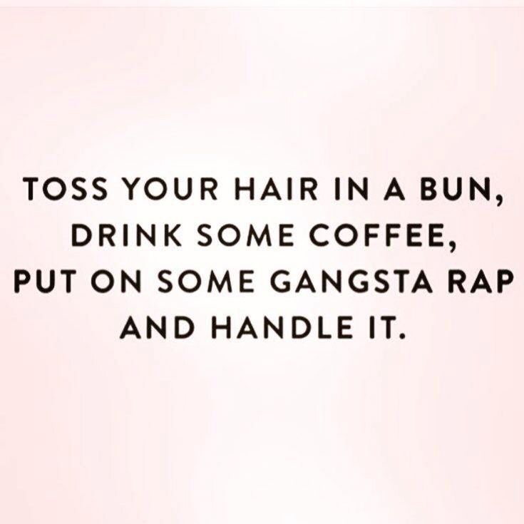toss your hair in a bun, drink some coffee, put on some gangsta rap & handle it.