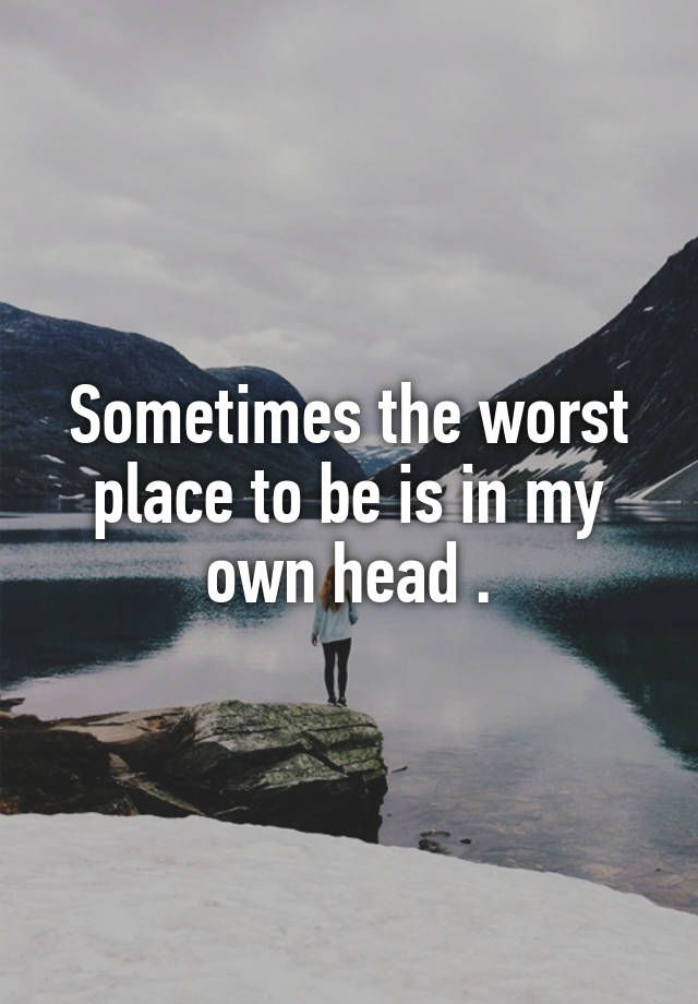 """Sometimes the worst place to be is in my own head ."""