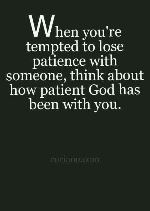 When you're tempted to lose patients with someone, think about how patient God has been with you.
