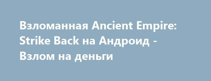 Взломанная Ancient Empire: Strike Back на Андроид - Взлом на деньги http://droid-gamers.ru/3429-vzlomannaya-ancient-empire-strike-back-na-android-vzlom-na-dengi.html