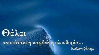 Θέλει ανυπότακτη καρδιά η ελευθερία!!!!............ Νίκος Καζαντζακης.