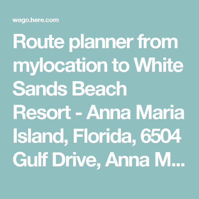 Route planner from mylocation to White Sands Beach Resort - Anna Maria Island, Florida, 6504 Gulf Drive, Anna Maria Island, Holmes Beach, Florida - HERE WeGo
