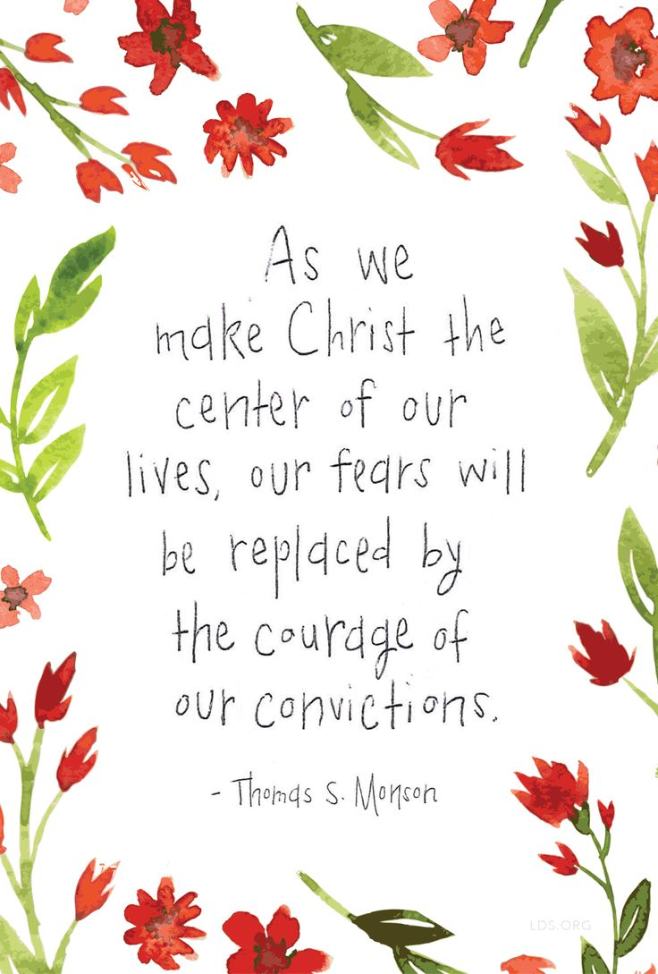 """As we make Christ the center of our lives, our fears will be replaced by the courage of our convictions."" —Thomas S. Monson #LDS"