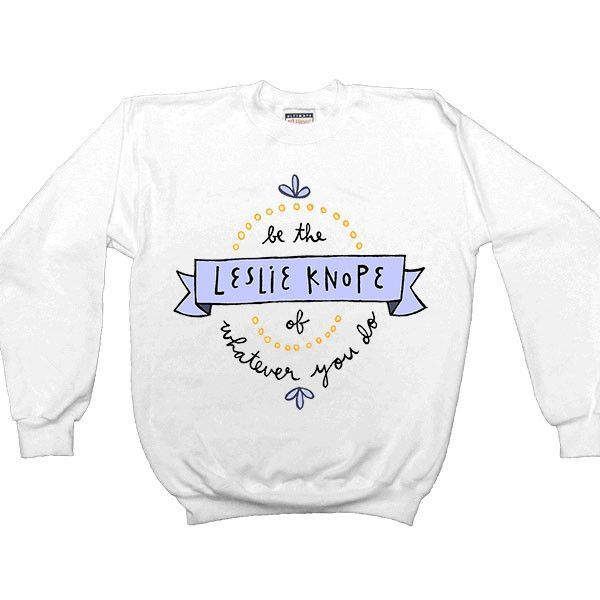 Be The Leslie Knope Of Whatever You Do -- Women's Sweatshirt