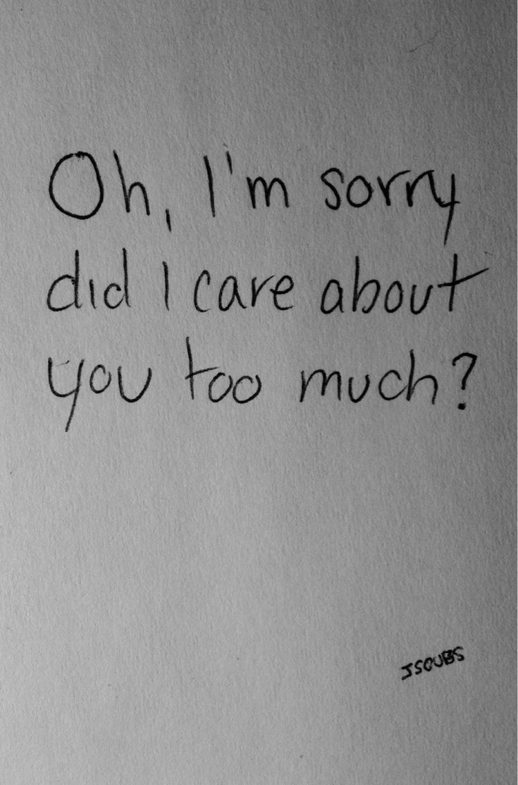 oh i m sorry did i care abut you too much