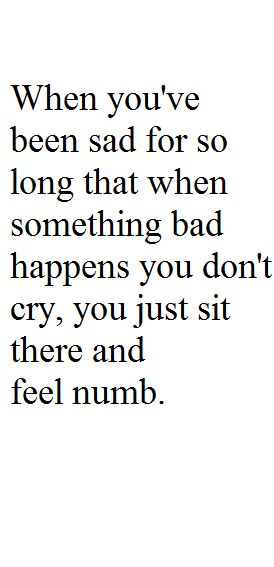 When you've been sad for so long that when something bad happens you don't cry, you just sit there and feel numb.