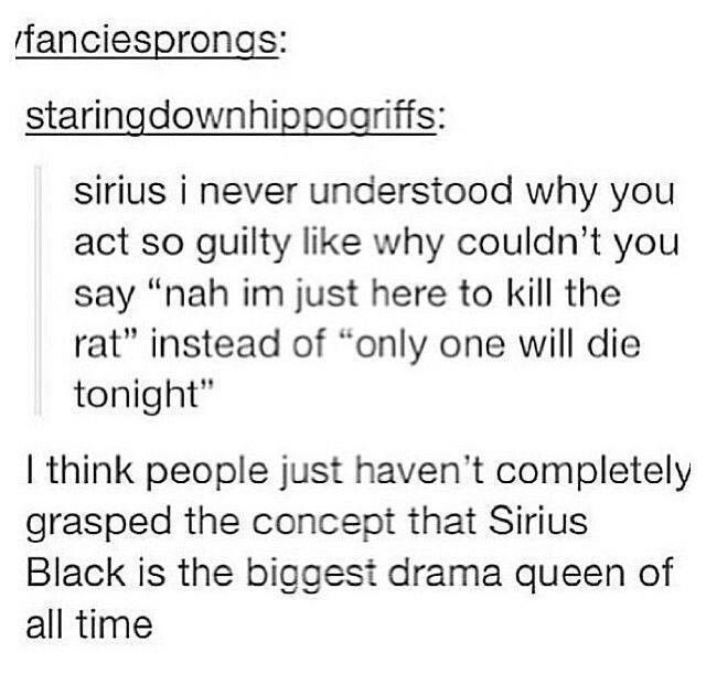 """Sirius Black is the biggest drama queen of all time."" 