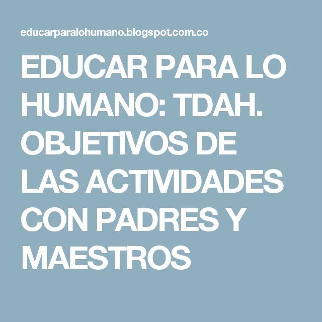 EDUCAR PARA LO HUMANO: TDAH. OBJETIVOS DE LAS ACTIVIDADES CON PADRES Y MAESTROS