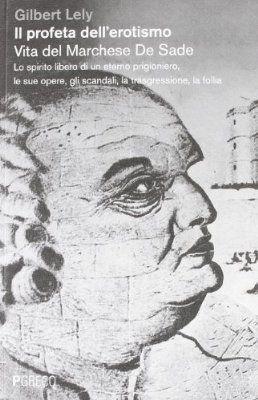 Il profeta dell'erotismo. Vita del Marchese De Sade. Lo spirito libero di un eterno prigioniero, le sue opere, gli scandali, la trasgressione, la follia