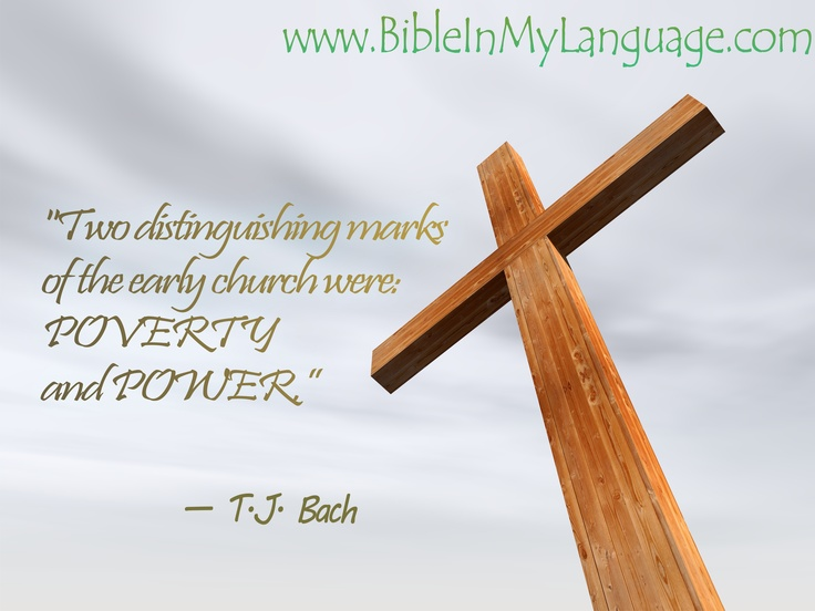 """Two distinguishing marks of the early church were: POVERTY and POWER.""   - T.J. Bach / www.bibleinmylanguage.com"