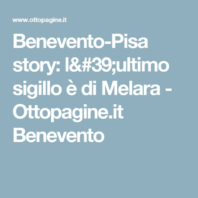 Benevento-Pisa story: l'ultimo sigillo è di Melara - Ottopagine.it Benevento