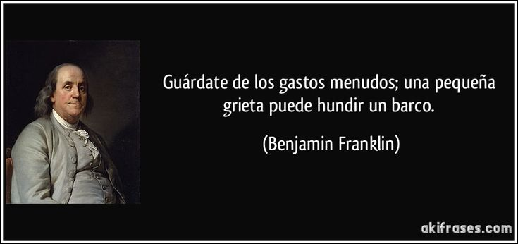Guárdate de los gastos menudos; una pequeña grieta puede hundir un barco. (Benjamin Franklin)