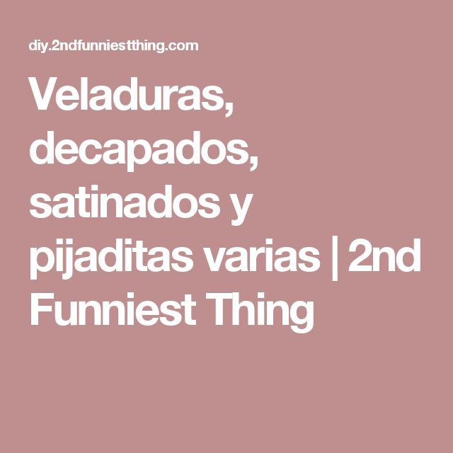 Veladuras, decapados, satinados y pijaditas varias | 2nd Funniest Thing