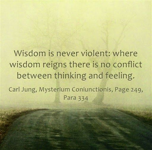 Wisdom is never violent: where wisdom reigns there is no conflict between thinking and feeling. ~Carl Jung, Mysterium Coniunctionis, Page 249, Para 334.