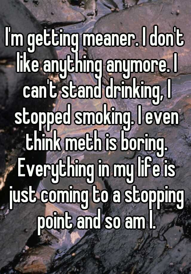 I'm getting meaner. I don't like anything anymore. I can't stand drinking, I stopped smoking. I even think meth is boring. Everything in my life is just coming to a stopping point and so am I.