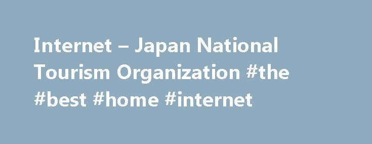 Internet – Japan National Tourism Organization #the #best #home #internet http://internet.remmont.com/internet-japan-national-tourism-organization-the-best-home-internet/  Internet Access In Japan, you will find many Wi-Fi signals which you can enjoy browsing the internet. Please note they often require a password for security reasons. (In an effort to prevent internet-related crimes, service providers are required to identify whom they are providing the services to. Some require long-term…