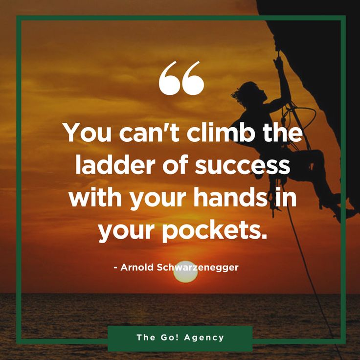 """""""You can't climb the ladder of success with your hands in your pockets."""" Arnold Schwarzenegger"""