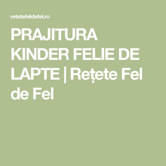 PRAJITURA KINDER FELIE DE LAPTE | Rețete Fel de Fel