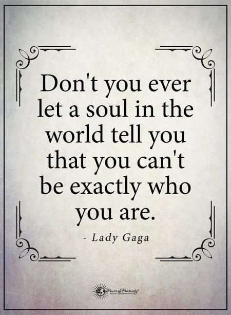 Don't you ever let a soul in the world tell you that you can't be exactly who you are. - Lady Gaga #powerofpositivity #positivewords #positivethinking #inspirationalquote #motivationalquotes #quotes #life #love #soul #ladygaga #ladygagaquotes