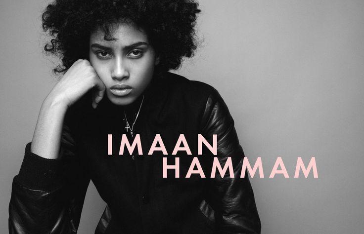 De ascendencia marroquí y egipcia Imaan Hammam lleva ya un recorrido en el mundo de la moda desde el 2010, ahora a sus 18 años y con 94.1 K followers, ya apareció en las portadas de las editoriales más reconocidos y  ha caminado para Victoria's Secret, Prada, Givenchy, Fendi, Dior, Balenciaga, entre otros.