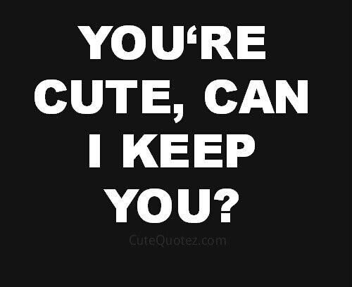 You're cute, can I keep you