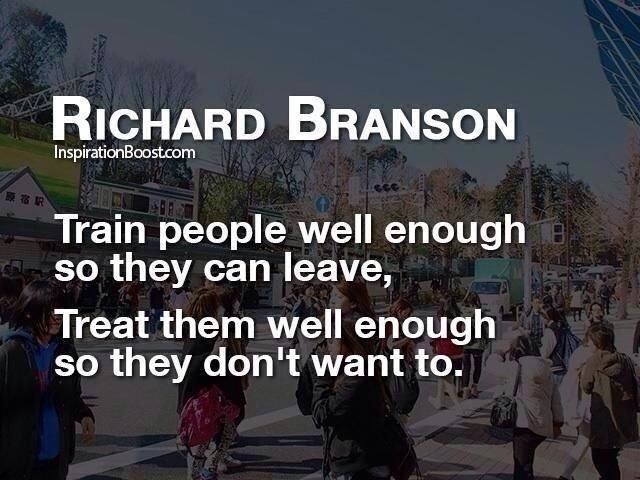 Train people well enough so they can leave, Treat them well enough so they don't want to. R Branson