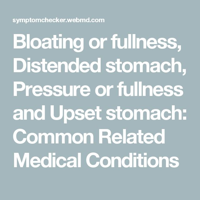 Bloating or fullness, Distended stomach, Pressure or fullness and Upset stomach: Common Related Medical Conditions