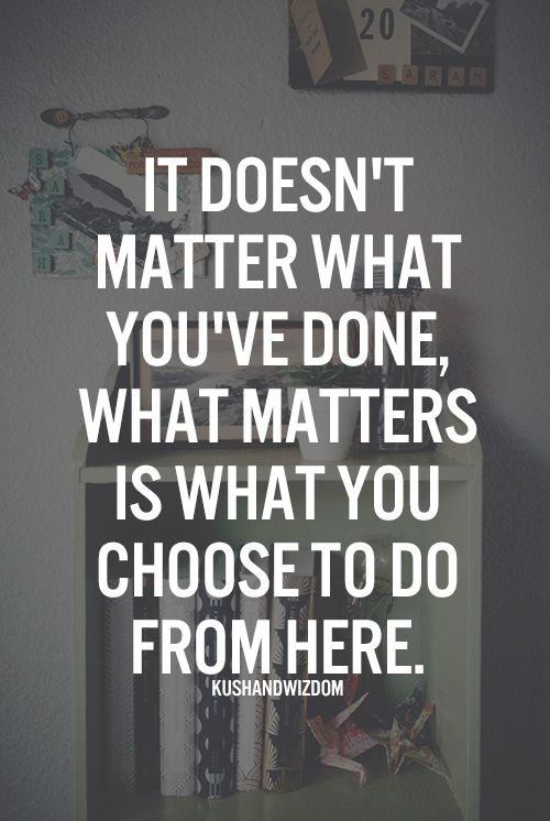 It doesn't matter what you've done, what matters is what you choose to do from here