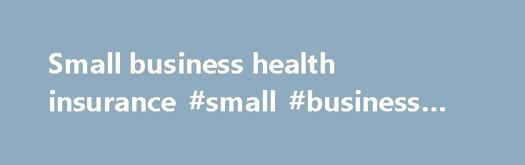 Small business health insurance #small #business #health #ins http://pennsylvania.nef2.com/small-business-health-insurance-small-business-health-ins/  # Small business ^Lines are open 8:30am to 6pm Monday to Friday. We may record or monitor our calls. Ful