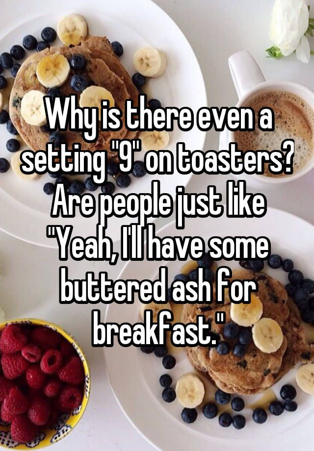 """Why is there even a setting ""9"" on toasters? Are people just like ""Yeah, I'll have some buttered ash for breakfast."""""