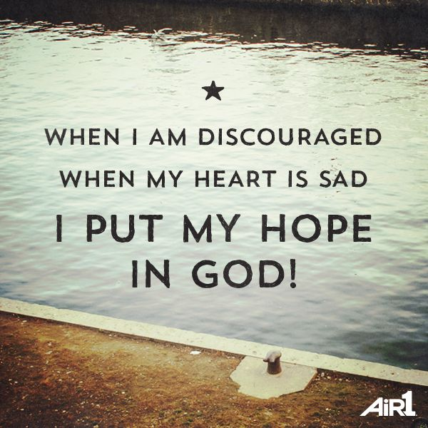 When I am discouraged, when my heart is sad, I put my hope in God!