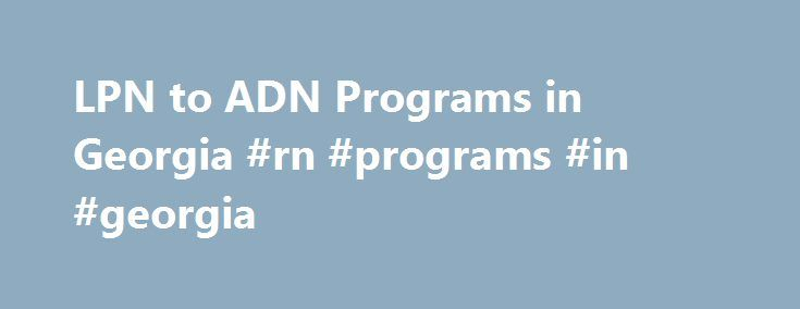 LPN to ADN Programs in Georgia #rn #programs #in #georgia http://lesotho.nef2.com/lpn-to-adn-programs-in-georgia-rn-programs-in-georgia/  # LPN to ADN Programs in Georgia Find schools and get information on the program that s right for you. A Georgian RN has many employment opportunities and can even earn as much as $61,000 annually. This is according to the data provided by the U.S. Bureau of Labor Statistics. The Atlanta area is reported to have one of the highest levels of RN employment…