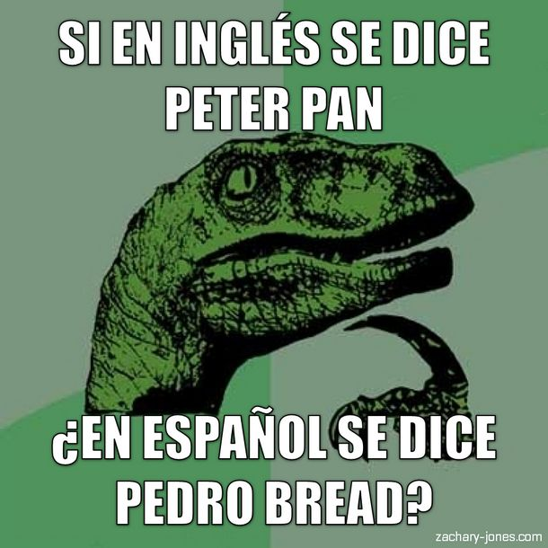 If in english you say peter pan, in spanish do you say pedro bread? hahaha... never gonna look at that the same way again
