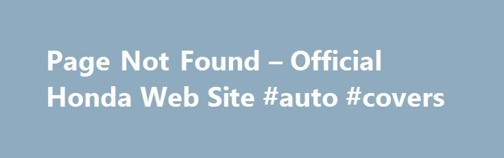 Page Not Found – Official Honda Web Site #auto #covers http://remmont.com/page-not-found-official-honda-web-site-auto-covers/  #poor credit auto loans # [1] MSRP excluding tax, license, registration, $835.00 destination charge and options. Dealer prices may vary. [2] MSRP excluding tax, license, registration, $900.00 destination charge and options. Dealer prices may vary. [3] Subject to limited availability through September 2014 to residents of CA, OR, MA, RI, CT, NY, NJ, and MD on approved…