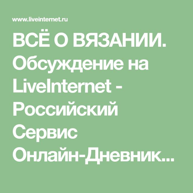 ВСЁ О ВЯЗАНИИ. Обсуждение на LiveInternet - Российский Сервис Онлайн-Дневников