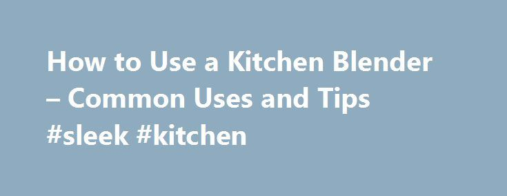 How to Use a Kitchen Blender – Common Uses and Tips #sleek #kitchen http://kitchen.remmont.com/how-to-use-a-kitchen-blender-common-uses-and-tips-sleek-kitchen/  #kitchen blender # How to Use a Kitchen Blender – Common Uses and Tips By Mariette Mifflin. Housewares/Appliances Expert Updated August 22, 2016. A counter blender is a kitchen appliance that for some, is a time saver because it can easily blend and more quickly purée foods, compared to hand blending. While the versatility of...