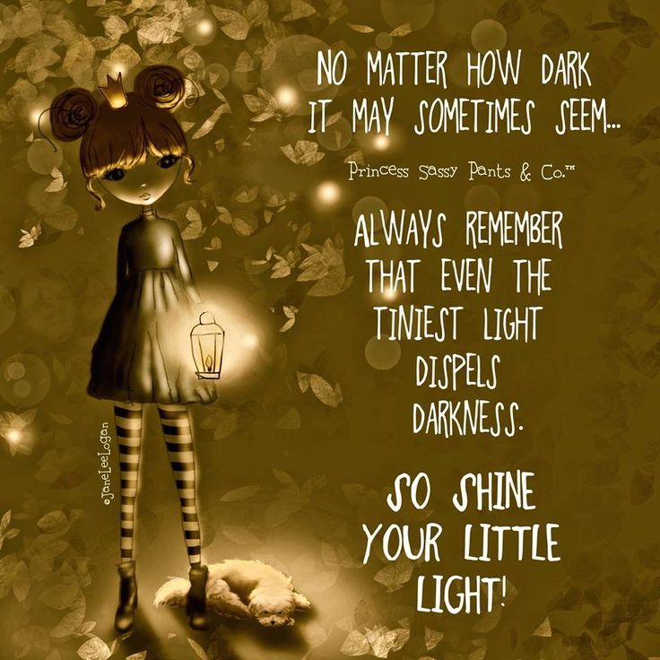 NO MATTER HOW DARK IT MAY SOMETIMES SEEM....ALWAYS REMEMBER THAT EVEN THE TINIEST LIGHT DISPELS DARKNESS. SO SHINE YOUR LITTLE LIGHT!