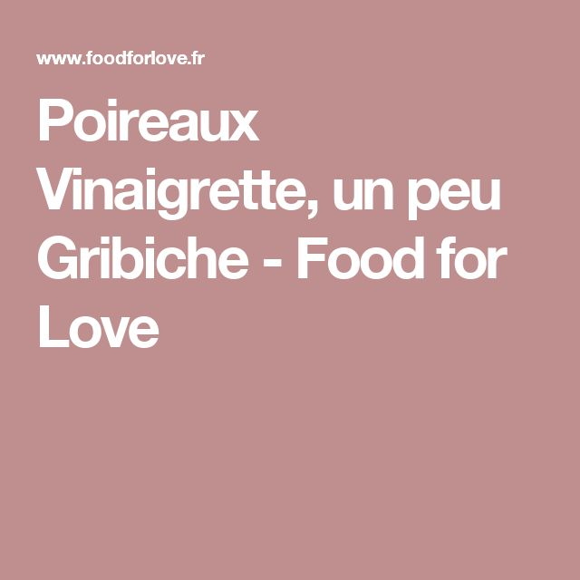 Poireaux Vinaigrette, un peu Gribiche - Food for Love