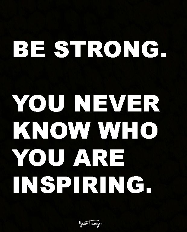 """Be strong. You never know who you are inspiring."""