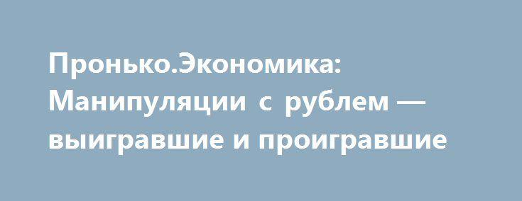 Пронько.Экономика: Манипуляции с рублем — выигравшие и проигравшие http://rusdozor.ru/2017/06/22/pronko-ekonomika-manipulyacii-s-rublem-vyigravshie-i-proigravshie/  1. Манипуляции с рублем: выигравшие и проигравшие Резкое падение курса рубля, которое наблюдается на валютном рынке с начала этой недели, поможет отечественной экономике — такого мнения придерживается нынешний министр промышленности и торговли России. Правда, с этим категорически не согласны топ-менеджеры ...