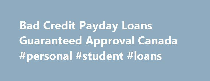 Bad Credit Payday Loans Guaranteed Approval Canada #personal #student #loans http://loan-credit.remmont.com/bad-credit-payday-loans-guaranteed-approval-canada-personal-student-loans/  #guaranteed payday loans # Bad Credit Payday Loans Guaranteed Approval Canada Have you been stressed about your finances? Everyone gets this way sometimes, but there is however help for you. You may get a payday loan from your company that gives short-term loans. However, there is something you need to take…