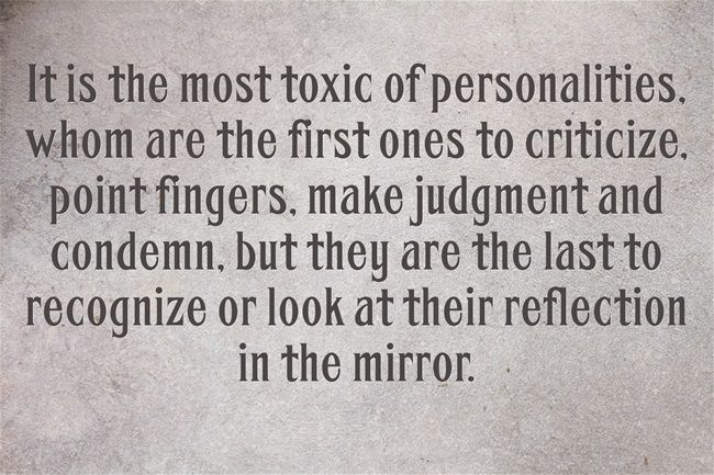 very true! always pointing fingers, but never seeing themselves. TOXIC!