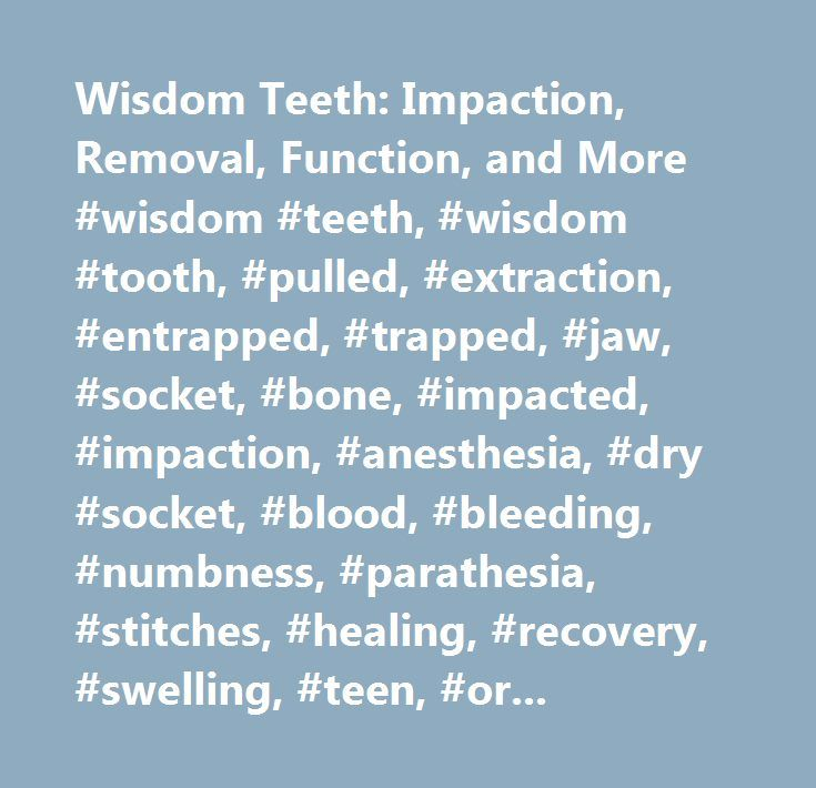 Wisdom Teeth: Impaction, Removal, Function, and More #wisdom #teeth, #wisdom #tooth, #pulled, #extraction, #entrapped, #trapped, #jaw, #socket, #bone, #impacted, #impaction, #anesthesia, #dry #socket, #blood, #bleeding, #numbness, #parathesia, #stitches, #healing, #recovery, #swelling, #teen, #oral #surgeon…