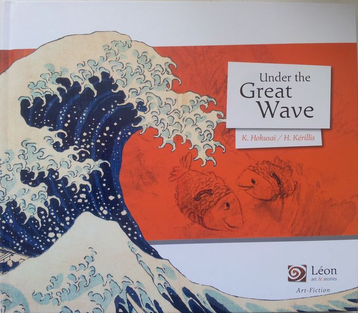Under the Great Wave.   Œuvres de Katsushika Hokusai et texte d'Hélène KERILLIS.   Editions Léon Art&Stories, collection Art-Fiction, octobre 2014.   Dès 7 ans.   Notions abordées : perte et quête d'identité, espoir, amour filial, voyage, Japon, Art.
